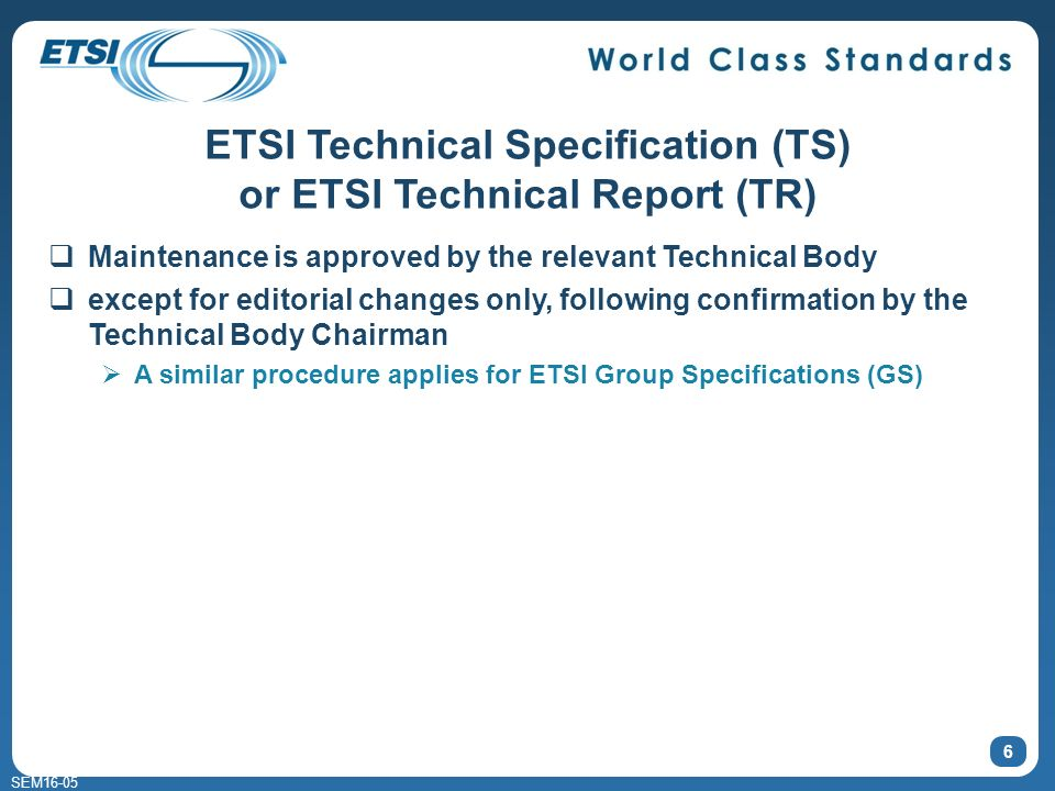 SEM16-05 6 ETSI Technical Specification (TS) or ETSI Technical Report (TR) Maintenance is approved by the relevant Technical Body except for editorial changes only, following confirmation by the Technical Body Chairman A similar procedure applies for ETSI Group Specifications (GS)