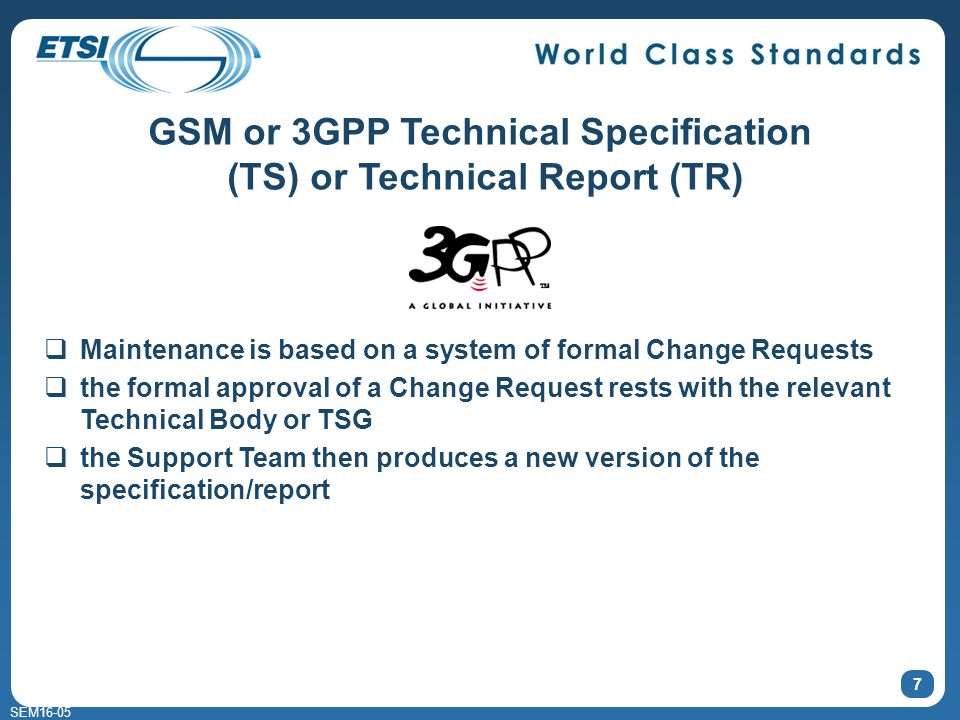 SEM16-05 7 GSM or 3GPP Technical Specification (TS) or Technical Report (TR) Maintenance is based on a system of formal Change Requests the formal approval of a Change Request rests with the relevant Technical Body or TSG the Support Team then produces a new version of the specification/report