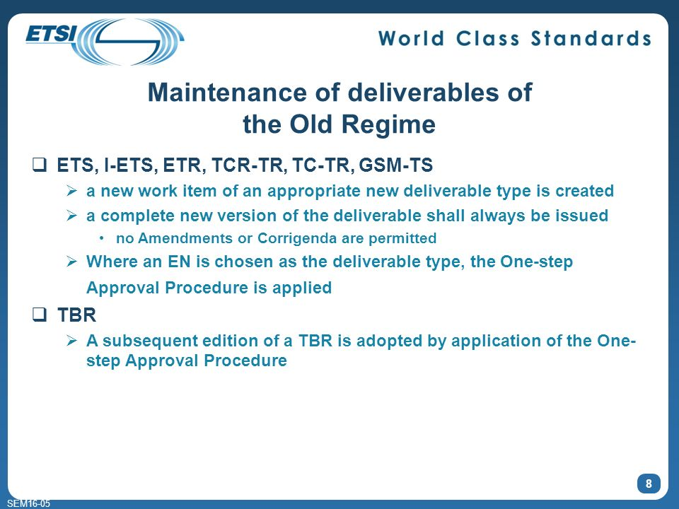 SEM16-05 8 ETS, I-ETS, ETR, TCR-TR, TC-TR, GSM-TS a new work item of an appropriate new deliverable type is created a complete new version of the deliverable shall always be issued no Amendments or Corrigenda are permitted Where an EN is chosen as the deliverable type, the One-step Approval Procedure is applied TBR A subsequent edition of a TBR is adopted by application of the One- step Approval Procedure Maintenance of deliverables of the Old Regime