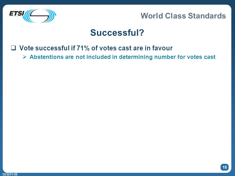 World Class Standards SEM11-08 15 Successful? Vote successful if 71% of votes cast are in favour Abstentions are not included in determining number fo