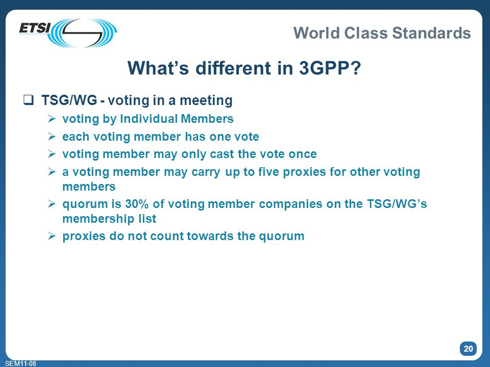 World Class Standards SEM11-08 20 Whats different in 3GPP? TSG/WG - voting in a meeting voting by Individual Members each voting member has one vote v