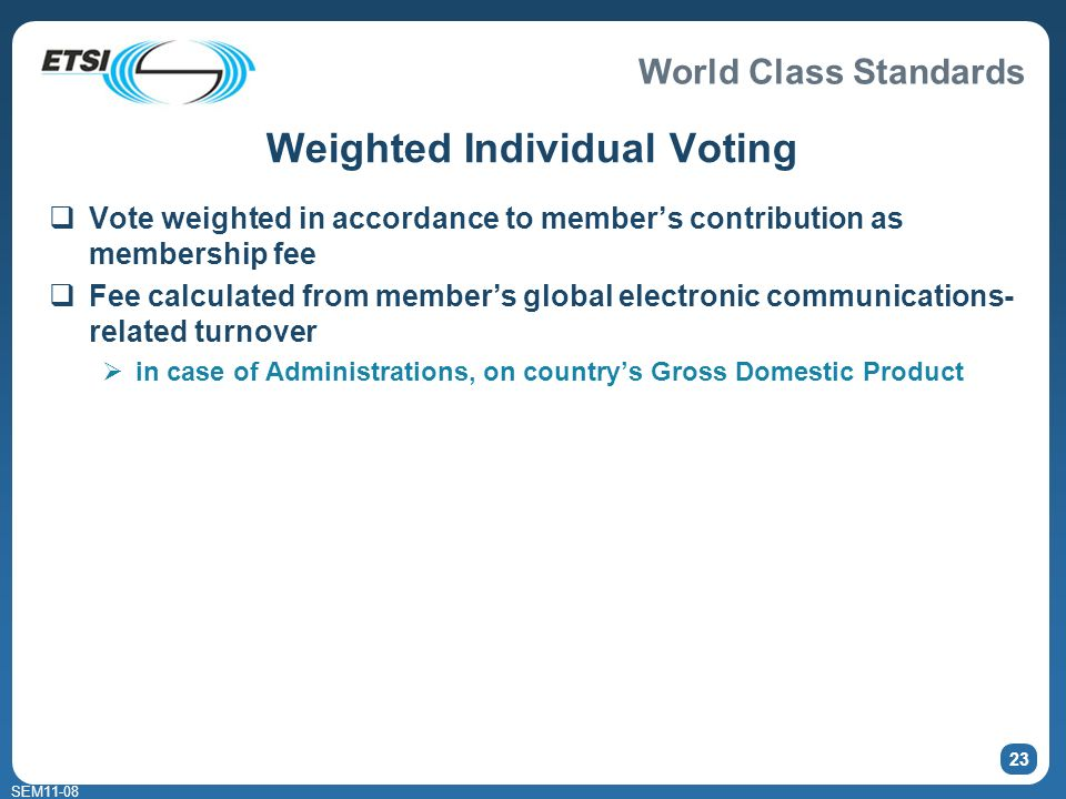 World Class Standards SEM11-08 23 Weighted Individual Voting Vote weighted in accordance to members contribution as membership fee Fee calculated from