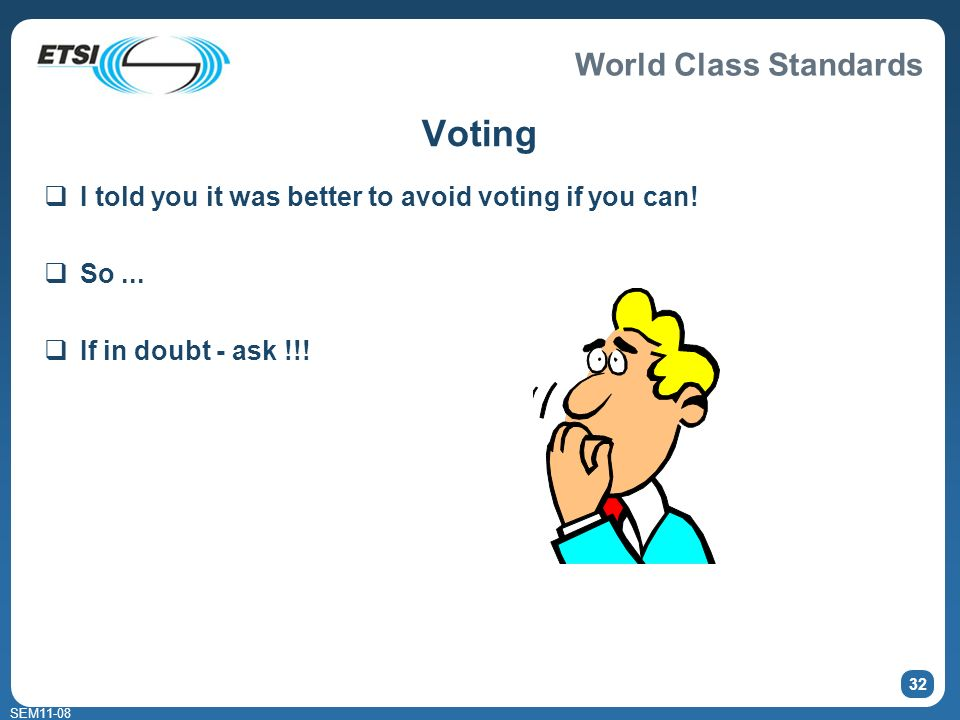 World Class Standards SEM11-08 32 Voting I told you it was better to avoid voting if you can! So... If in doubt - ask !!!