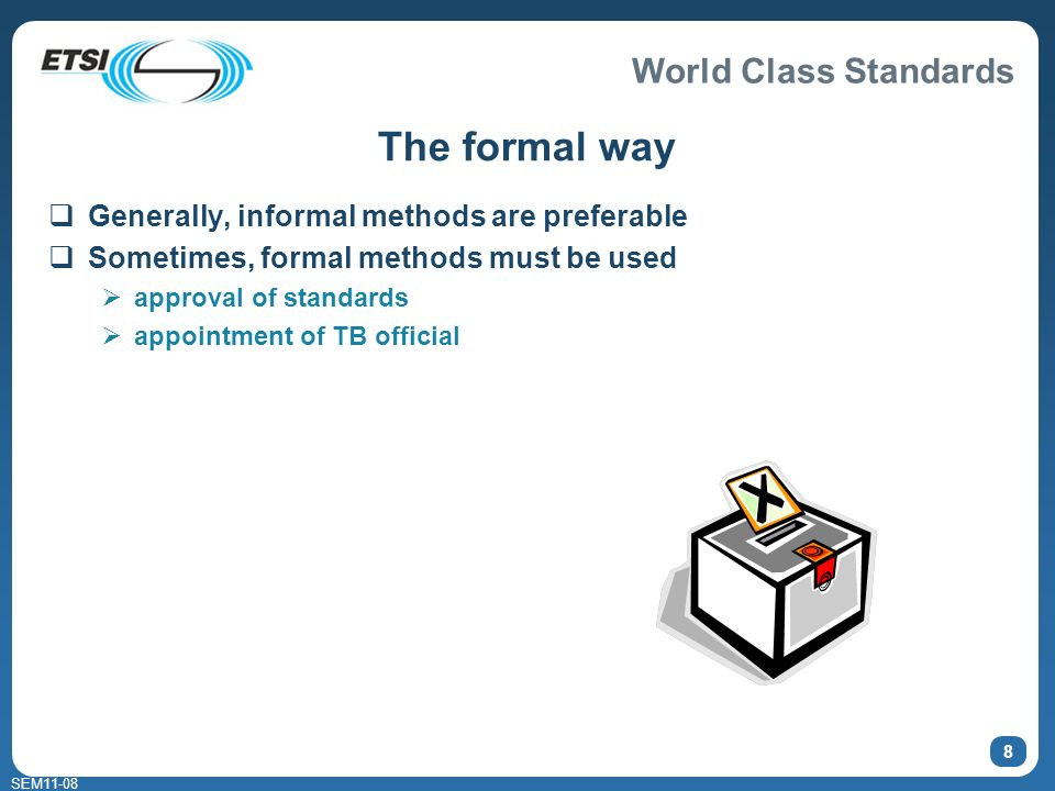 World Class Standards SEM11-08 8 The formal way Generally, informal methods are preferable Sometimes, formal methods must be used approval of standard