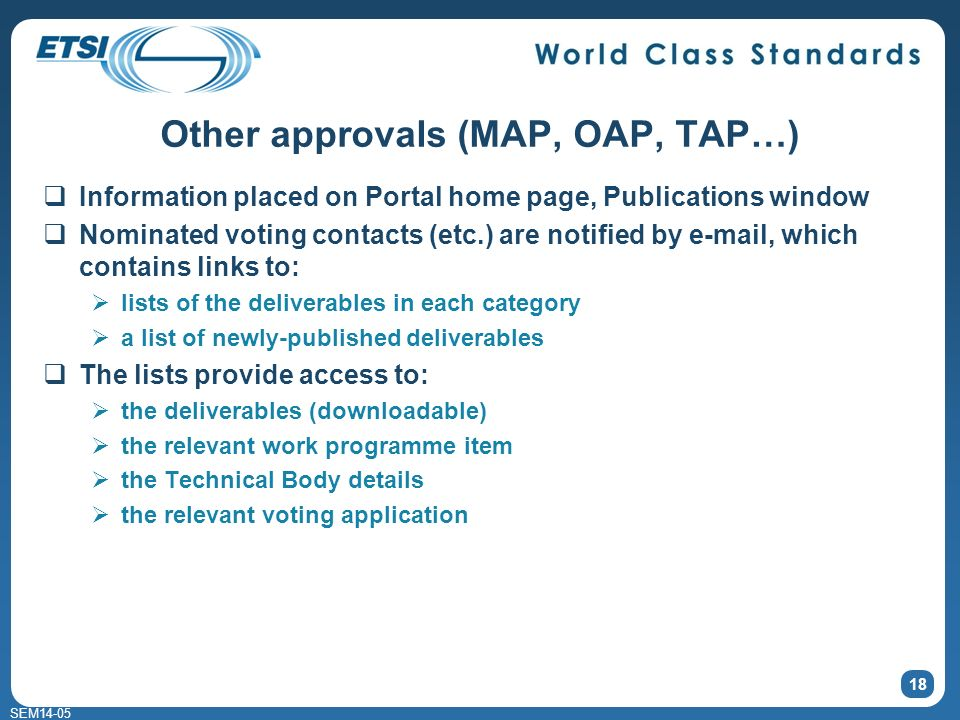 SEM14-05 Other approvals (MAP, OAP, TAP…) Information placed on Portal home page, Publications window Nominated voting contacts (etc.) are notified by e-mail, which contains links to: lists of the deliverables in each category a list of newly-published deliverables The lists provide access to: the deliverables (downloadable) the relevant work programme item the Technical Body details the relevant voting application 18