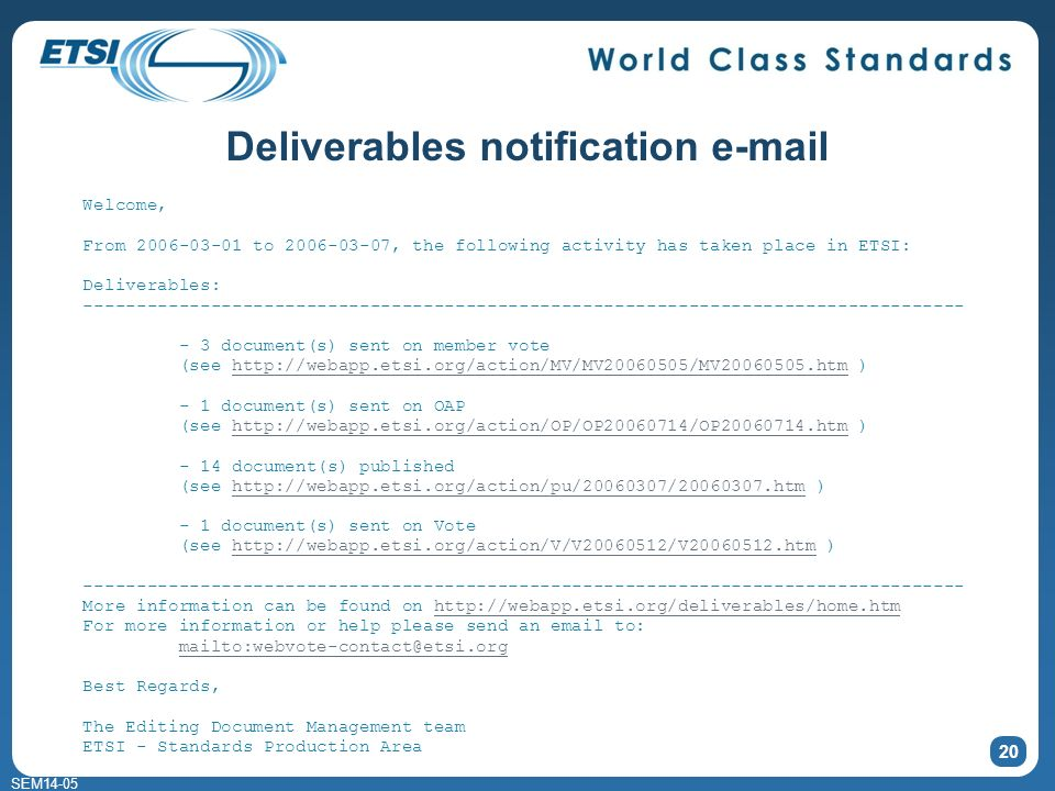 SEM14-05 Deliverables notification e-mail 20 Welcome, From 2006-03-01 to 2006-03-07, the following activity has taken place in ETSI: Deliverables: ----------------------------------------------------------------------------------- - 3 document(s) sent on member vote (see http://webapp.etsi.org/action/MV/MV20060505/MV20060505.htm )http://webapp.etsi.org/action/MV/MV20060505/MV20060505.htm - 1 document(s) sent on OAP (see http://webapp.etsi.org/action/OP/OP20060714/OP20060714.htm )http://webapp.etsi.org/action/OP/OP20060714/OP20060714.htm - 14 document(s) published (see http://webapp.etsi.org/action/pu/20060307/20060307.htm )http://webapp.etsi.org/action/pu/20060307/20060307.htm - 1 document(s) sent on Vote (see http://webapp.etsi.org/action/V/V20060512/V20060512.htm )http://webapp.etsi.org/action/V/V20060512/V20060512.htm ----------------------------------------------------------------------------------- More information can be found on http://webapp.etsi.org/deliverables/home.htmhttp://webapp.etsi.org/deliverables/home.htm For more information or help please send an email to: mailto:webvote-contact@etsi.org Best Regards, The Editing Document Management team ETSI - Standards Production Area