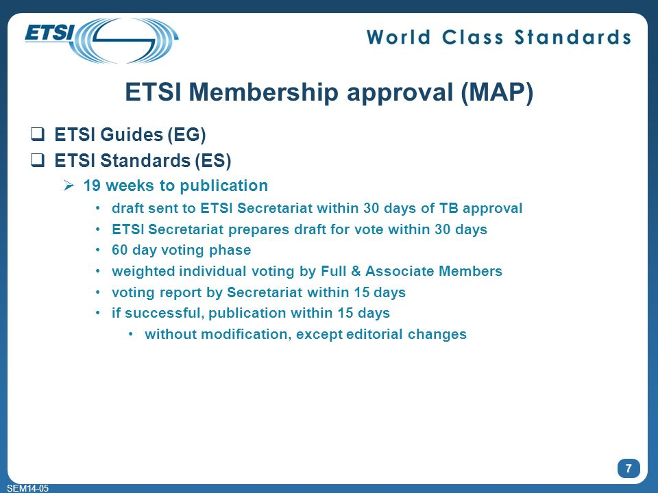 SEM14-05 ETSI Membership approval (MAP) ETSI Guides (EG) ETSI Standards (ES) 19 weeks to publication draft sent to ETSI Secretariat within 30 days of TB approval ETSI Secretariat prepares draft for vote within 30 days 60 day voting phase weighted individual voting by Full & Associate Members voting report by Secretariat within 15 days if successful, publication within 15 days without modification, except editorial changes 7