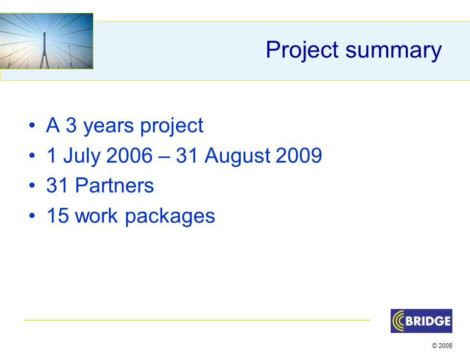 © 2008 Project summary A 3 years project 1 July 2006 – 31 August 2009 31 Partners 15 work packages