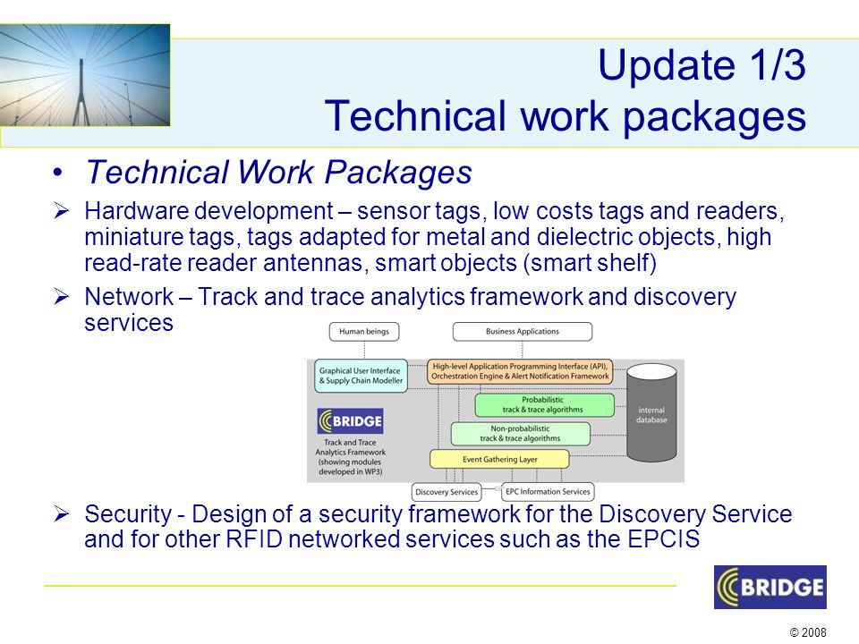 © 2008 Update 1/3 Technical work packages Technical Work Packages Hardware development – sensor tags, low costs tags and readers, miniature tags, tags adapted for metal and dielectric objects, high read-rate reader antennas, smart objects (smart shelf) Network – Track and trace analytics framework and discovery services Security - Design of a security framework for the Discovery Service and for other RFID networked services such as the EPCIS