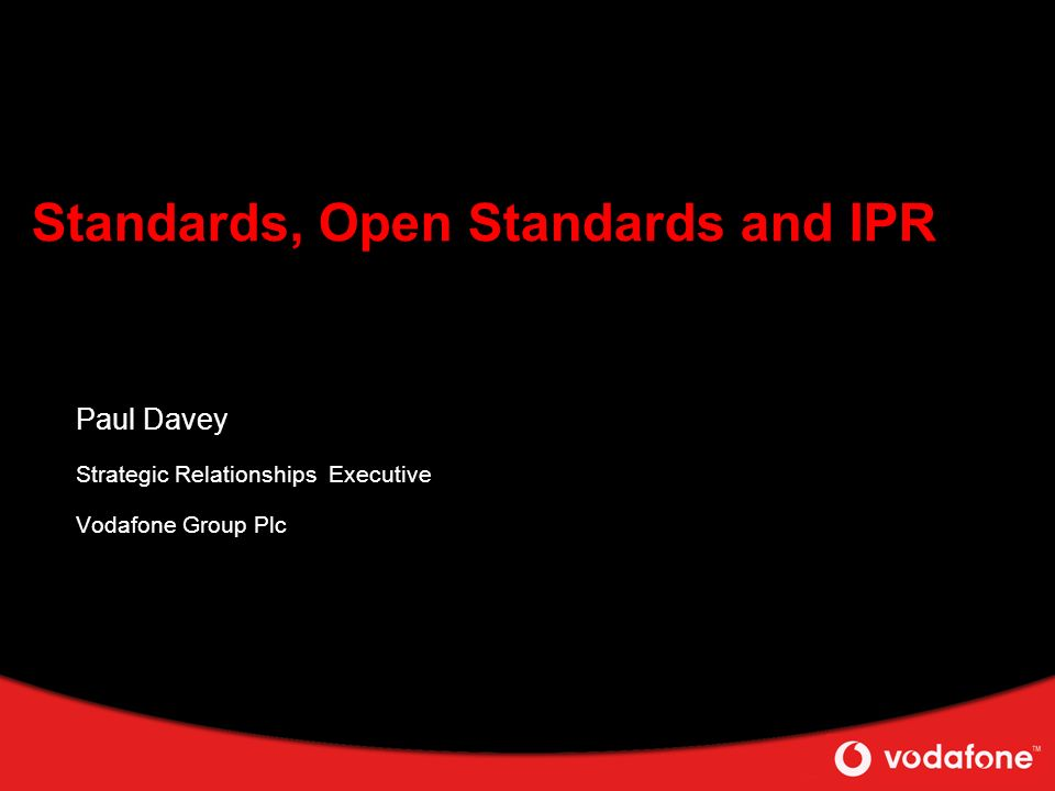 Standards, Open Standards and IPR Paul Davey Strategic Relationships Executive Vodafone Group Plc