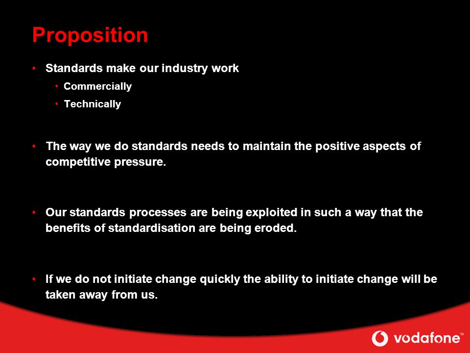 Proposition Standards make our industry work Commercially Technically The way we do standards needs to maintain the positive aspects of competitive pressure.