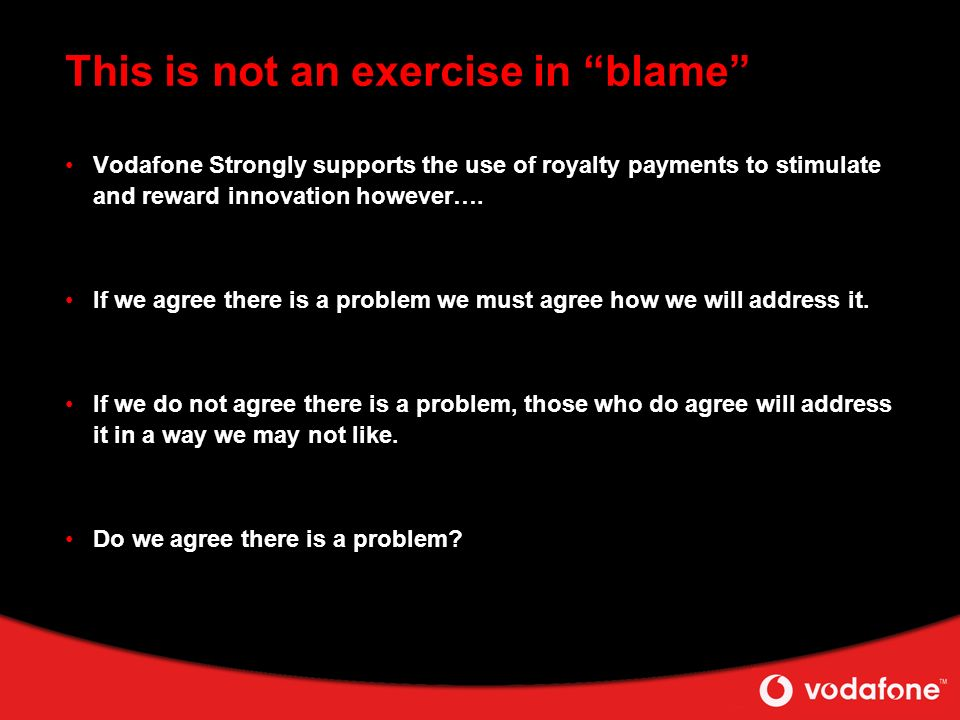 This is not an exercise in blame Vodafone Strongly supports the use of royalty payments to stimulate and reward innovation however….