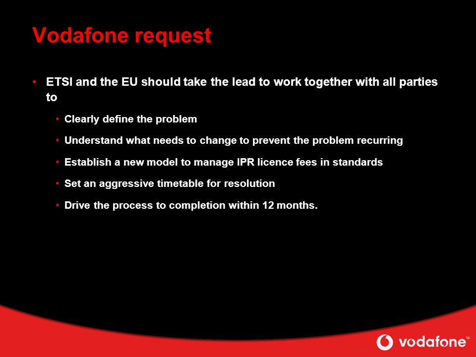 Vodafone request ETSI and the EU should take the lead to work together with all parties to Clearly define the problem Understand what needs to change to prevent the problem recurring Establish a new model to manage IPR licence fees in standards Set an aggressive timetable for resolution Drive the process to completion within 12 months.