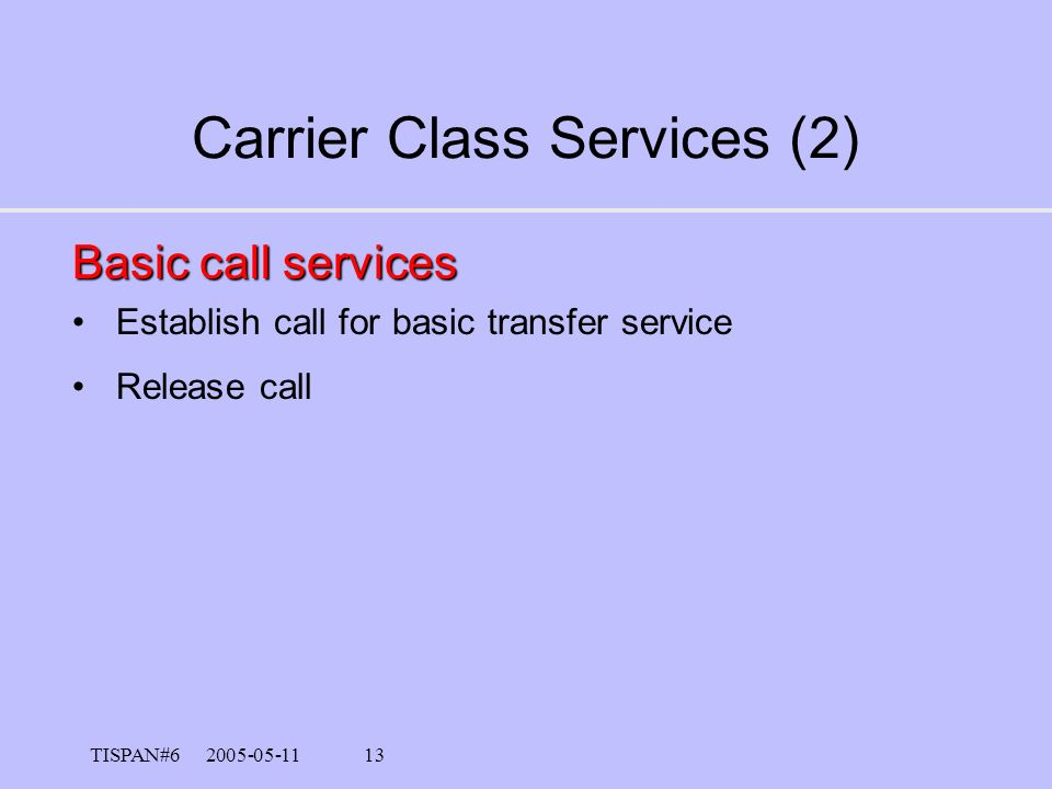 TISPAN#6 2005-05-11 12 Carrier Class Services (1) Basic transfer services 64 kbit/s (unrestricted, clearchannel) 3.1 kbit/s audio for –Modem –Telefax