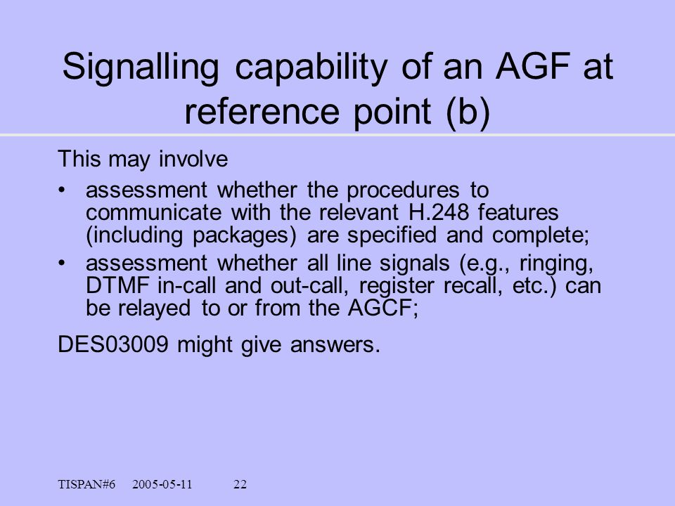 TISPAN#6 2005-05-11 21 Verification of the Basic Call Services Signalling capability of an AGF at reference point (a, b, c, d); the signalling capabil