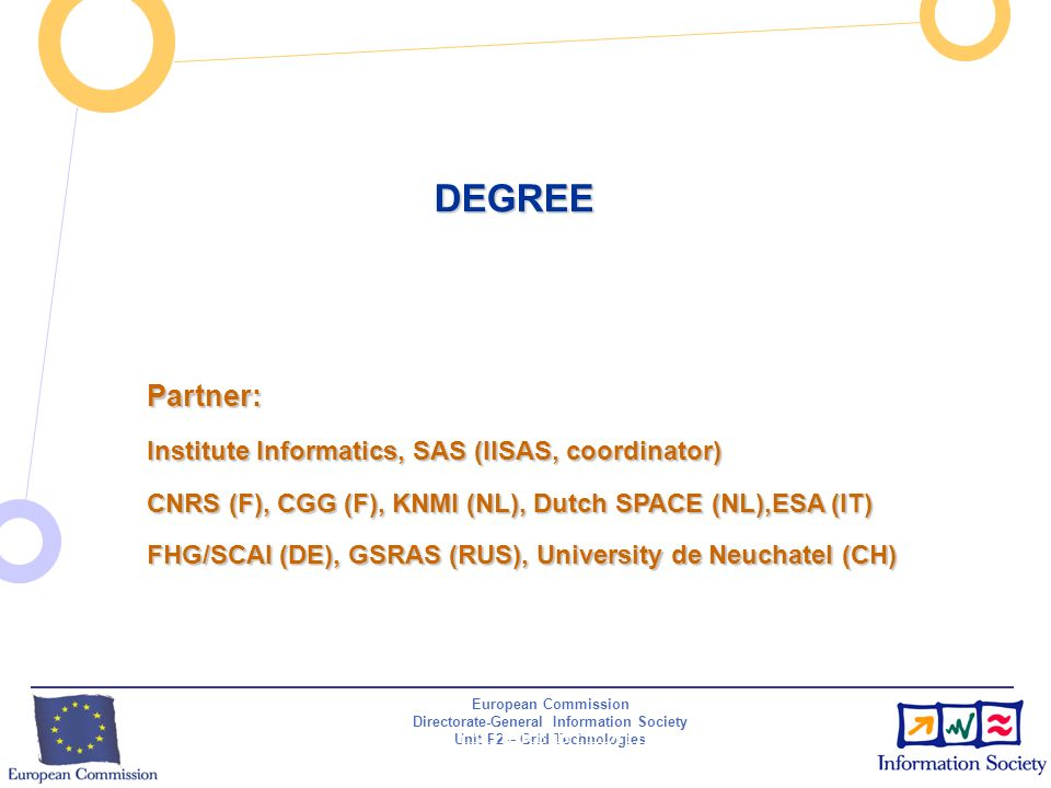 European Commission Directorate-General Information Society Unit F2 – Grid Technologies INSERT PROJECT ACRONYM HERE BY EDITING THE MASTER SLIDE (VIEW / MASTER / SLIDE MASTER) DEGREE DEGREE Partner: Institute Informatics, SAS (IISAS, coordinator) CNRS (F), CGG (F), KNMI (NL), Dutch SPACE (NL),ESA (IT) FHG/SCAI (DE), GSRAS (RUS), University de Neuchatel (CH)