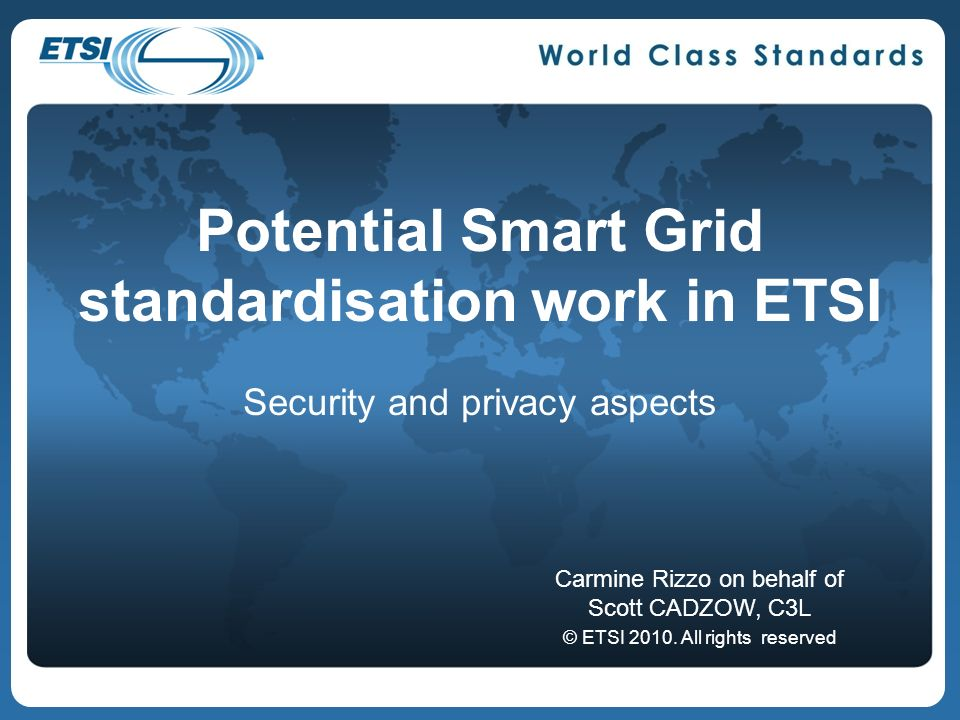 Potential Smart Grid standardisation work in ETSI Security and privacy aspects Carmine Rizzo on behalf of Scott CADZOW, C3L © ETSI 2010.