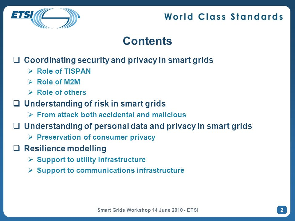 Contents Coordinating security and privacy in smart grids Role of TISPAN Role of M2M Role of others Understanding of risk in smart grids From attack both accidental and malicious Understanding of personal data and privacy in smart grids Preservation of consumer privacy Resilience modelling Support to utility infrastructure Support to communications infrastructure 2 Smart Grids Workshop 14 June 2010 - ETSI