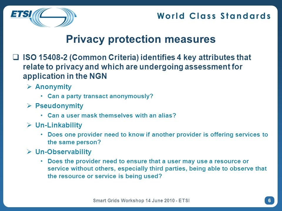 Privacy protection measures ISO 15408 2 (Common Criteria) identifies 4 key attributes that relate to privacy and which are undergoing assessment for application in the NGN Anonymity Can a party transact anonymously.