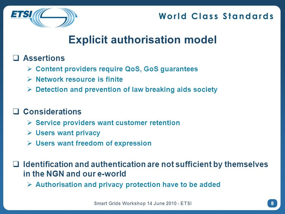 Explicit authorisation model Assertions Content providers require QoS, GoS guarantees Network resource is finite Detection and prevention of law breaking aids society Considerations Service providers want customer retention Users want privacy Users want freedom of expression Identification and authentication are not sufficient by themselves in the NGN and our e-world Authorisation and privacy protection have to be added Smart Grids Workshop 14 June 2010 - ETSI 8