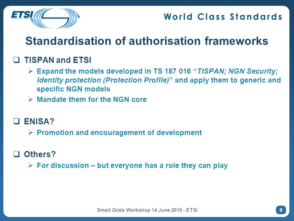 Standardisation of authorisation frameworks TISPAN and ETSI Expand the models developed in TS 187 016 TISPAN; NGN Security; Identity protection (Protection Profile) and apply them to generic and specific NGN models Mandate them for the NGN core ENISA.