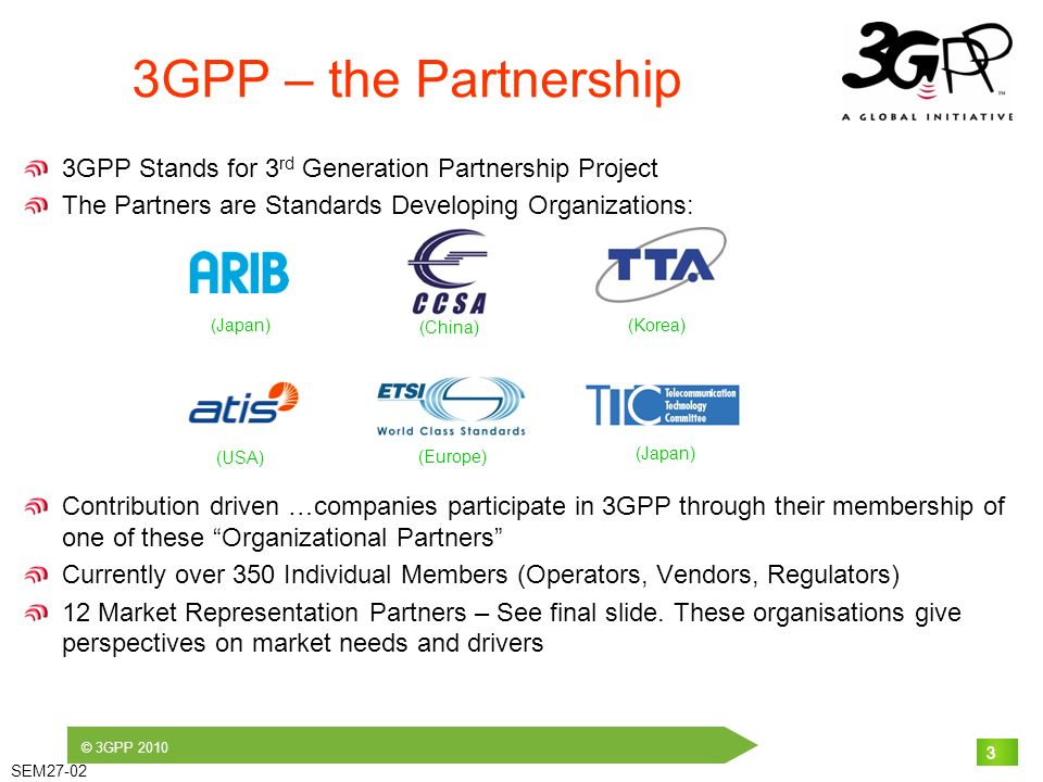 © 3GPP 2010 SEM27-02 3 3GPP – the Partnership 3GPP Stands for 3 rd Generation Partnership Project The Partners are Standards Developing Organizations: