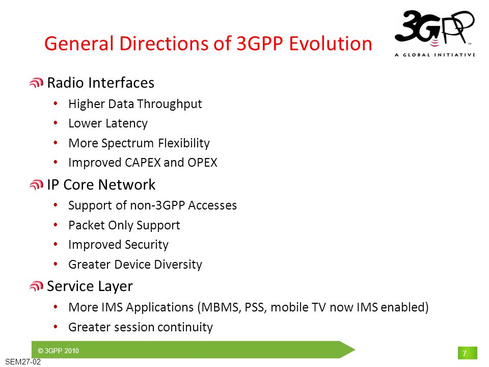 © 3GPP 2010 SEM27-02 7 General Directions of 3GPP Evolution Radio Interfaces Higher Data Throughput Lower Latency More Spectrum Flexibility Improved CAPEX and OPEX IP Core Network Support of non-3GPP Accesses Packet Only Support Improved Security Greater Device Diversity Service Layer More IMS Applications (MBMS, PSS, mobile TV now IMS enabled) Greater session continuity