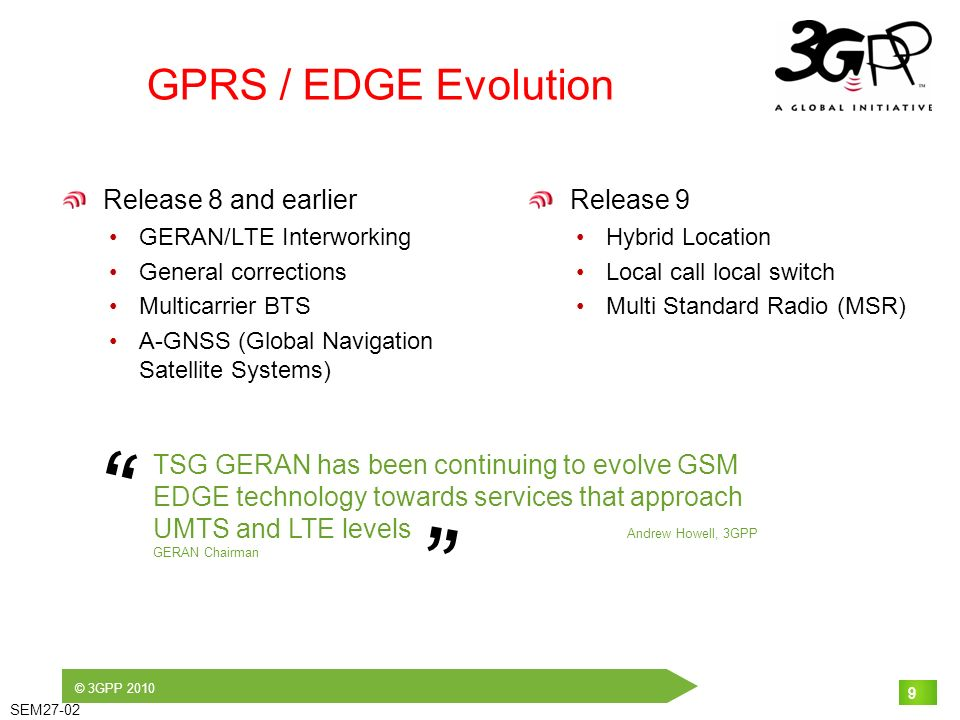 © 3GPP 2010 SEM27-02 9 GPRS / EDGE Evolution Release 8 and earlier GERAN/LTE Interworking General corrections Multicarrier BTS A-GNSS (Global Navigati