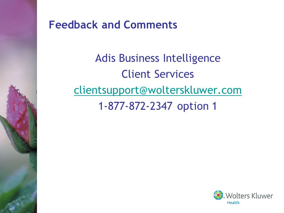 Feedback and Comments Adis Business Intelligence Client Services clientsupport@wolterskluwer.com 1-877-872-2347 option 1