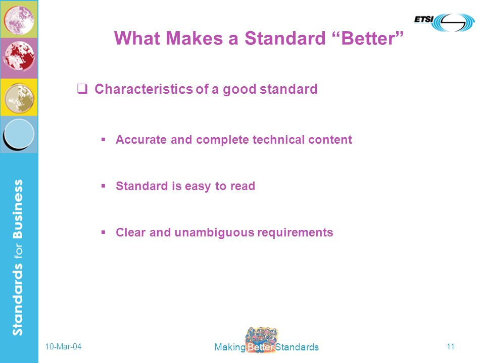 Making Better Standards 10-Mar-0411 What Makes a Standard Better Characteristics of a good standard Accurate and complete technical content Standard i