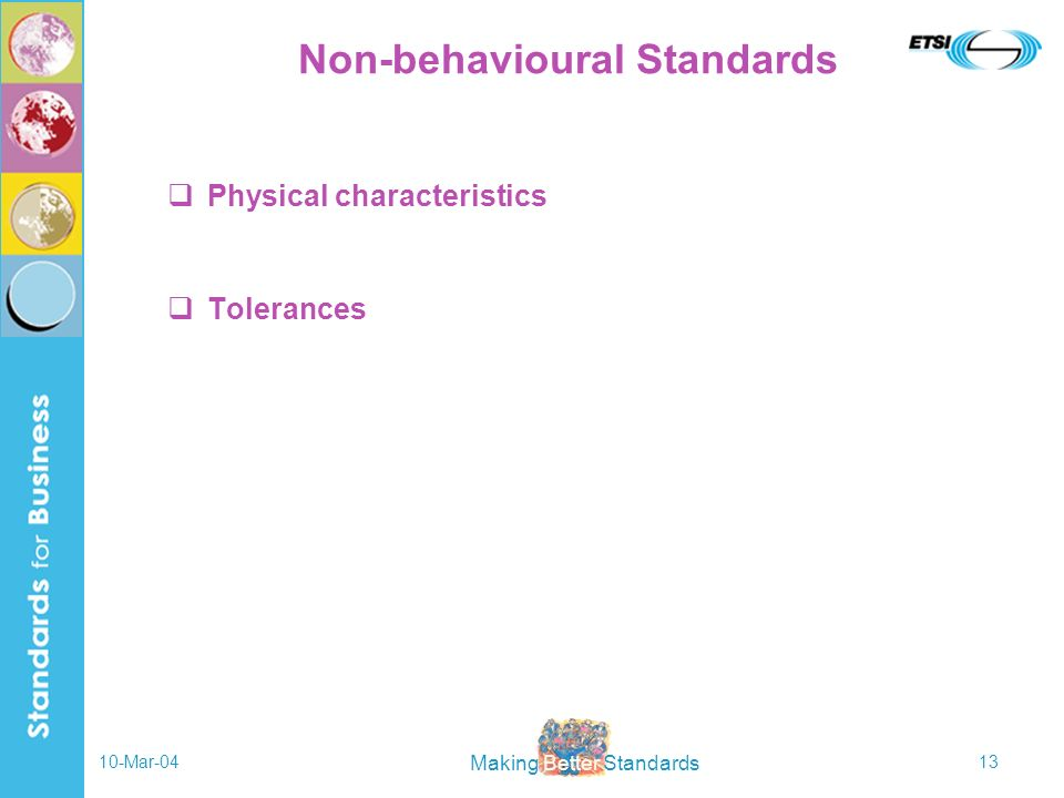Making Better Standards 10-Mar-0413 Non-behavioural Standards Physical characteristics Tolerances
