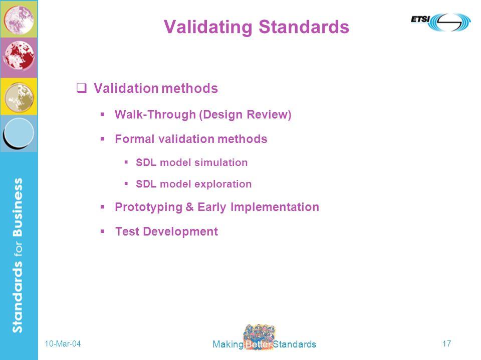 Making Better Standards 10-Mar-0417 Validating Standards Validation methods Walk-Through (Design Review) Formal validation methods SDL model simulation SDL model exploration Prototyping & Early Implementation Test Development
