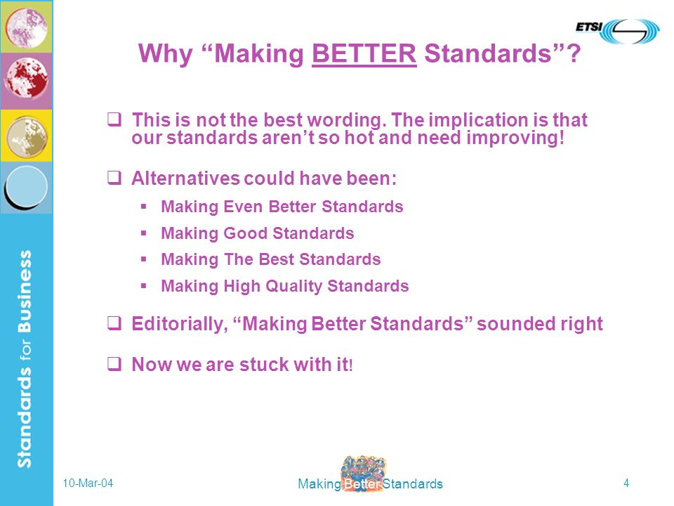 Making Better Standards 10-Mar-044 Why Making BETTER Standards? This is not the best wording. The implication is that our standards arent so hot and n