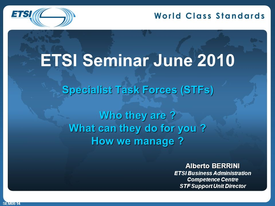 SEM08-14 Specialist Task Forces (STFs) Who they are ? What can they do for you ? How we manage ? ETSI Seminar June 2010 Specialist Task Forces (STFs)