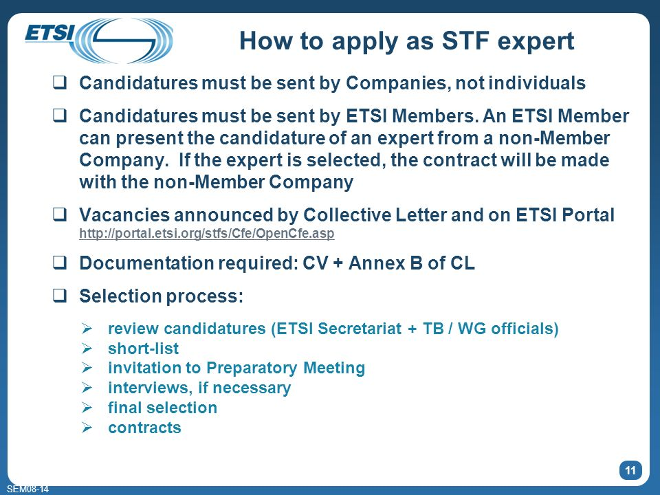 SEM08-14 How to apply as STF expert Candidatures must be sent by Companies, not individuals Candidatures must be sent by ETSI Members. An ETSI Member