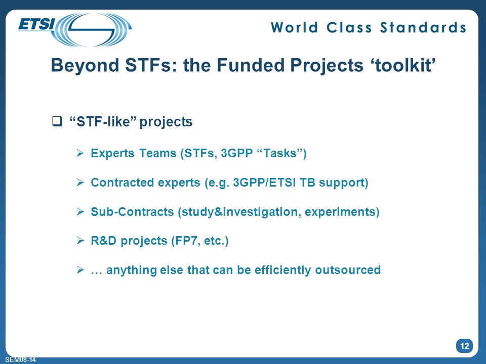 SEM08-14 Beyond STFs: the Funded Projects toolkit STF-like projects Experts Teams (STFs, 3GPP Tasks) Contracted experts (e.g. 3GPP/ETSI TB support) Su