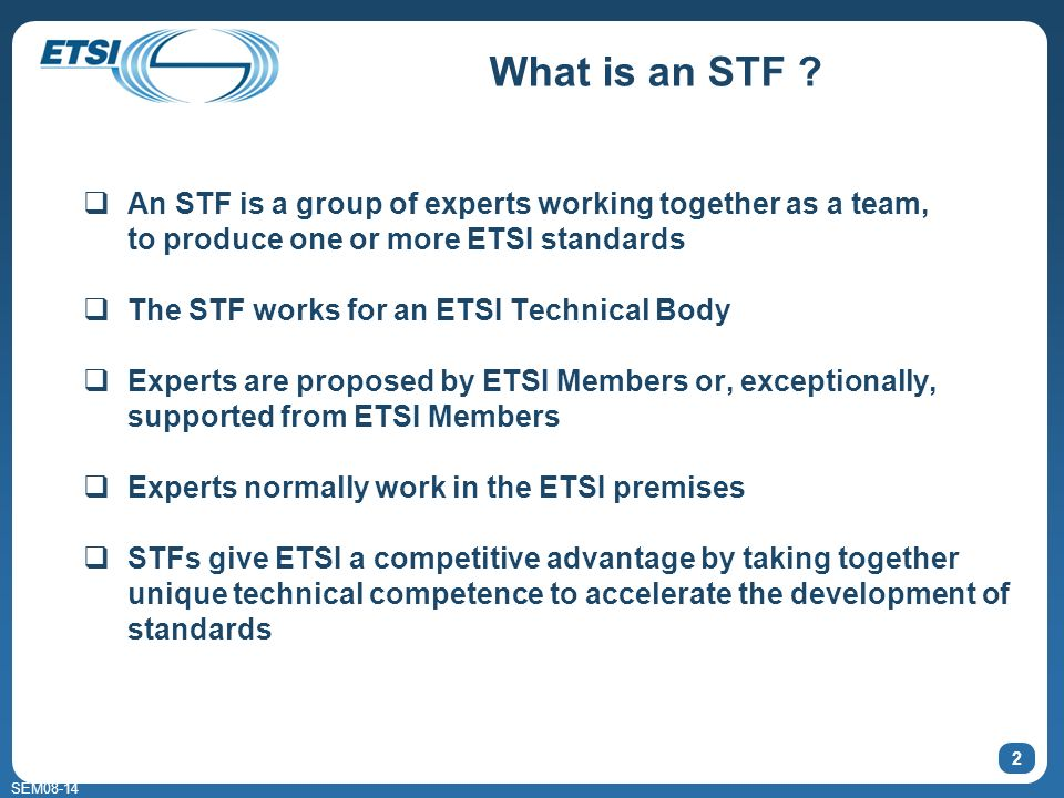 SEM08-14 What is an STF ? An STF is a group of experts working together as a team, to produce one or more ETSI standards The STF works for an ETSI Tec
