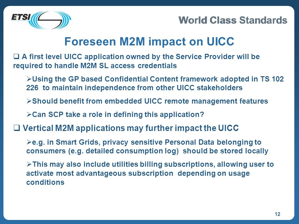World Class Standards 12 Foreseen M2M impact on UICC A first level UICC application owned by the Service Provider will be required to handle M2M SL ac