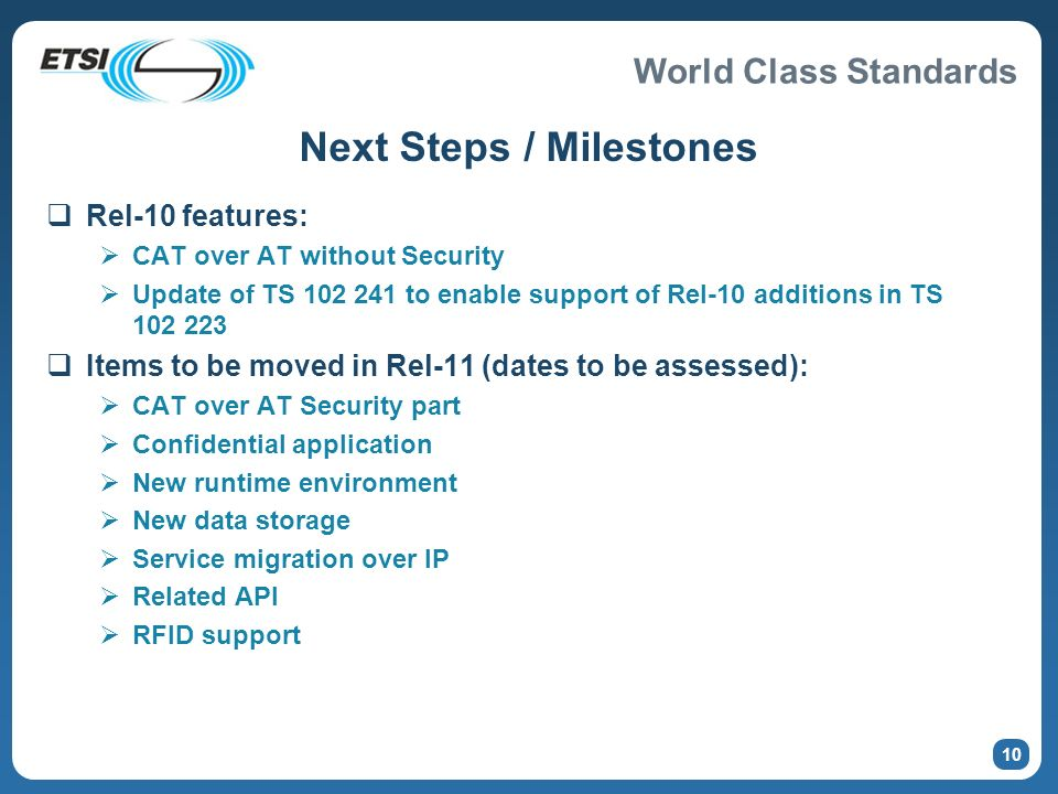 World Class Standards Next Steps / Milestones Rel-10 features: CAT over AT without Security Update of TS 102 241 to enable support of Rel-10 additions in TS 102 223 Items to be moved in Rel-11 (dates to be assessed): CAT over AT Security part Confidential application New runtime environment New data storage Service migration over IP Related API RFID support 10
