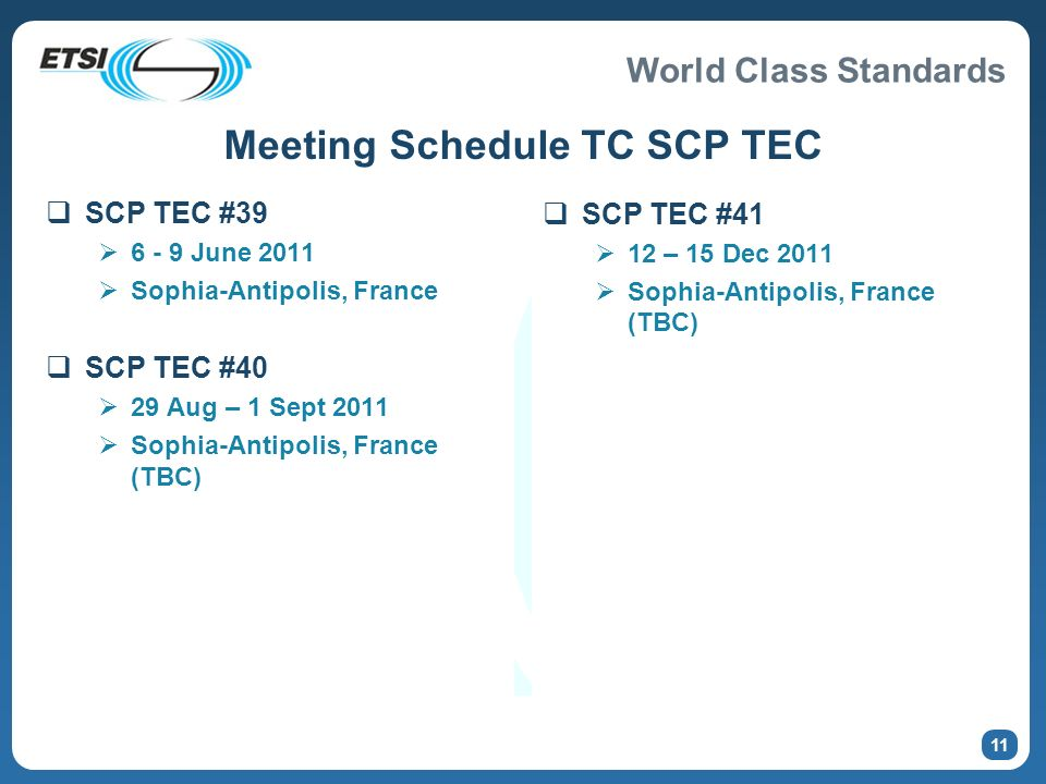 World Class Standards Meeting Schedule TC SCP TEC SCP TEC #39 6 - 9 June 2011 Sophia-Antipolis, France SCP TEC #40 29 Aug – 1 Sept 2011 Sophia-Antipolis, France (TBC) SCP TEC #41 12 – 15 Dec 2011 Sophia-Antipolis, France (TBC) 11