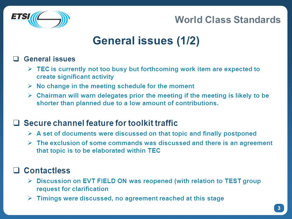 World Class Standards 3 General issues (1/2) General issues TEC is currently not too busy but forthcoming work item are expected to create significant activity No change in the meeting schedule for the moment Chairman will warn delegates prior the meeting if the meeting is likely to be shorter than planned due to a low amount of contributions.