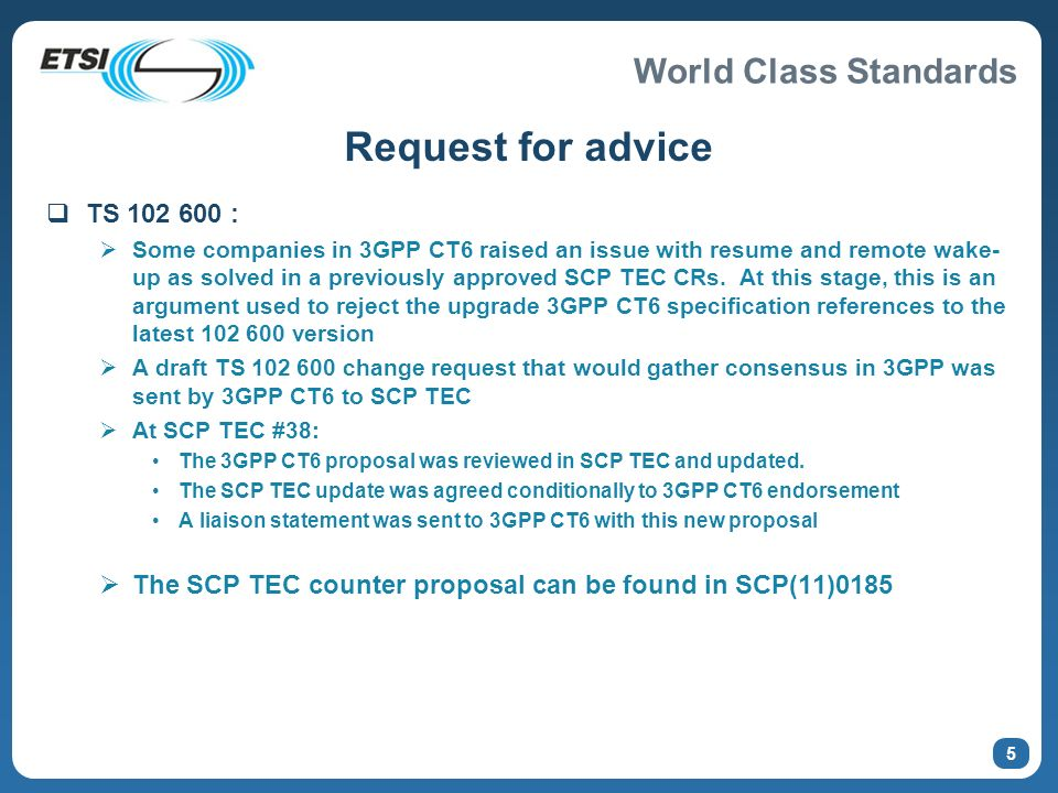 World Class Standards 5 Request for advice TS 102 600 : Some companies in 3GPP CT6 raised an issue with resume and remote wake- up as solved in a previously approved SCP TEC CRs.