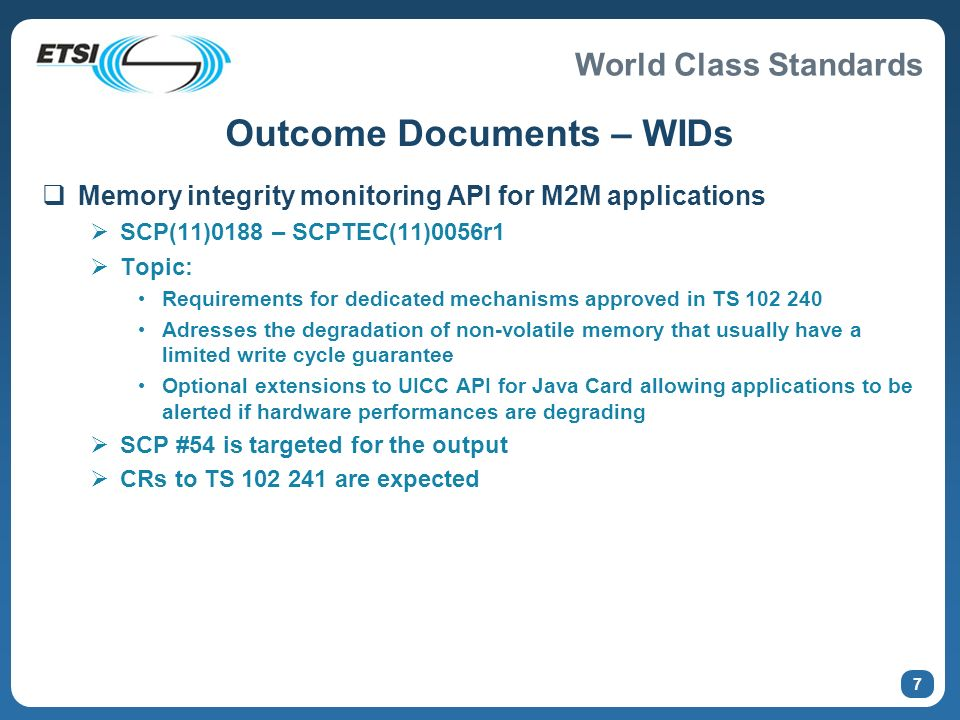World Class Standards 7 Outcome Documents – WIDs Memory integrity monitoring API for M2M applications SCP(11)0188 – SCPTEC(11)0056r1 Topic: Requirements for dedicated mechanisms approved in TS 102 240 Adresses the degradation of non-volatile memory that usually have a limited write cycle guarantee Optional extensions to UICC API for Java Card allowing applications to be alerted if hardware performances are degrading SCP #54 is targeted for the output CRs to TS 102 241 are expected