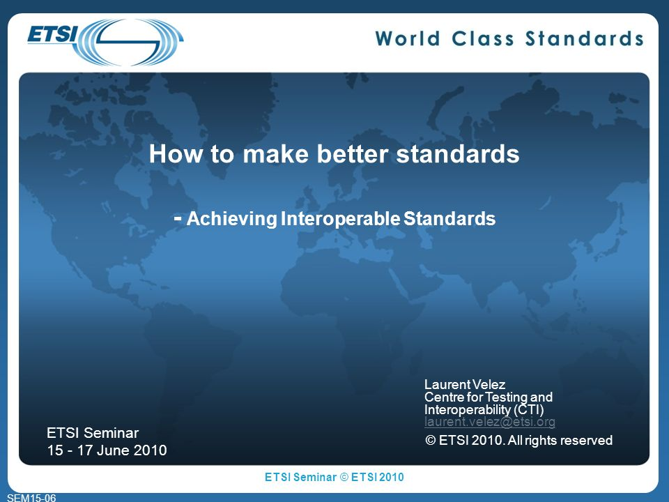 SEM15-06 How to make better standards - Achieving Interoperable Standards Laurent Velez Centre for Testing and Interoperability (CTI) © ETSI 2010.