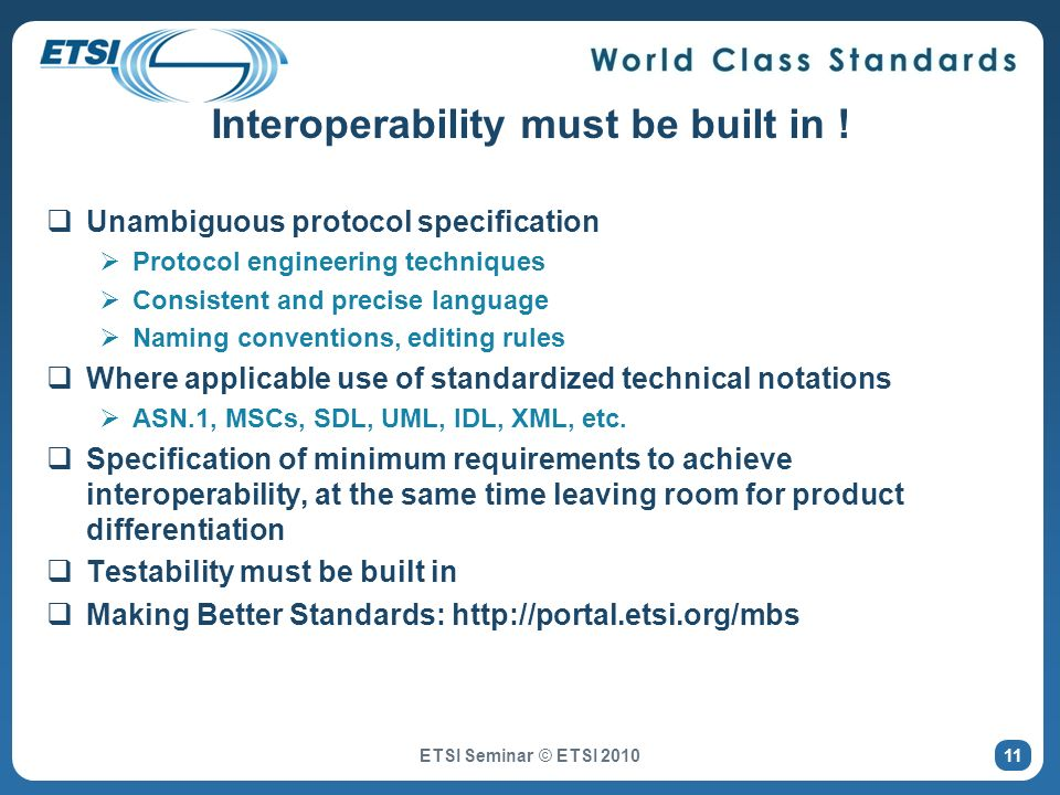 ETSI Seminar © ETSI 2010 Interoperability must be built in ! Unambiguous protocol specification Protocol engineering techniques Consistent and precise