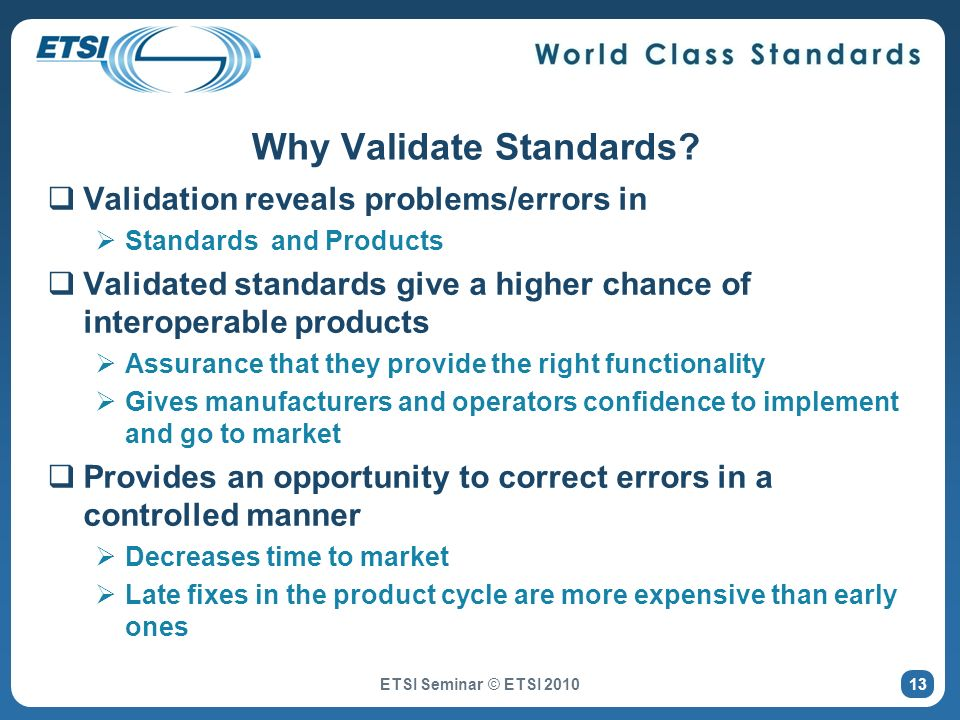 Why Validate Standards? Validation reveals problems/errors in Standards and Products Validated standards give a higher chance of interoperable product
