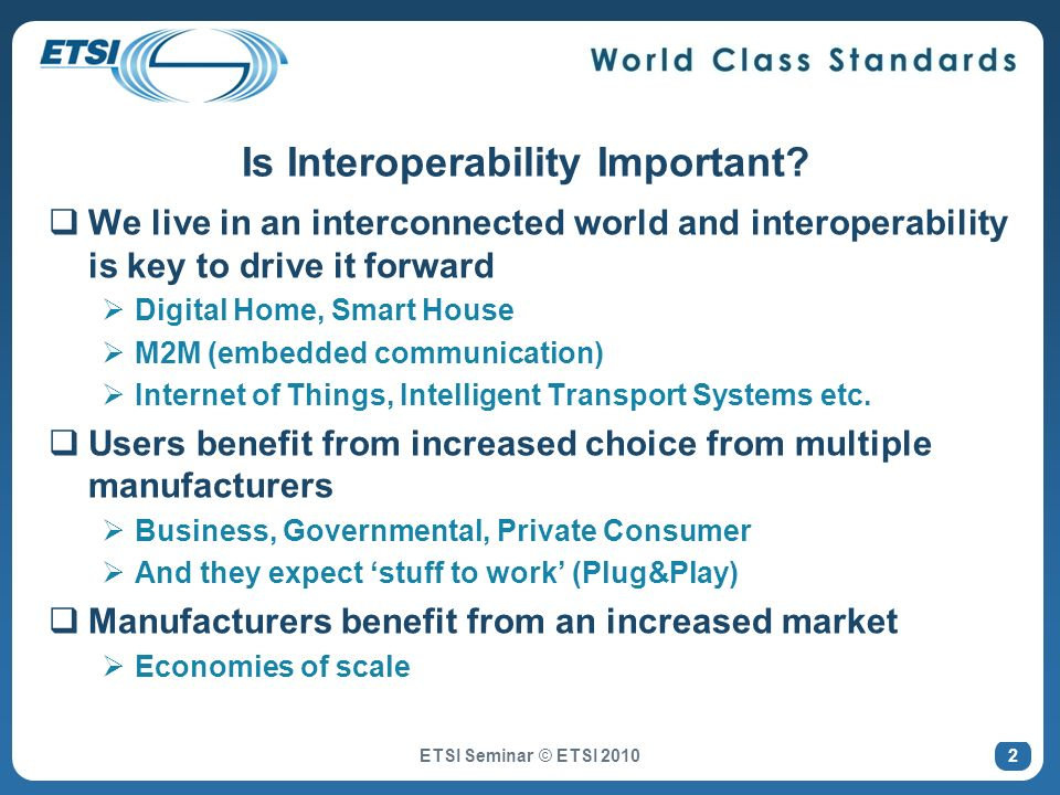 ETSI and Interoperability (IOP) Standardisation enables interoperability One main aim of standardisation is to enable interoperability in a multi-vendor, multi-network, multi- service environment IOP is the red thread running through the entire ETSI standards development process Interoperability is specified from the beginning Not something bolted on at the end ETSI philosophy Interoperability should be built-in.