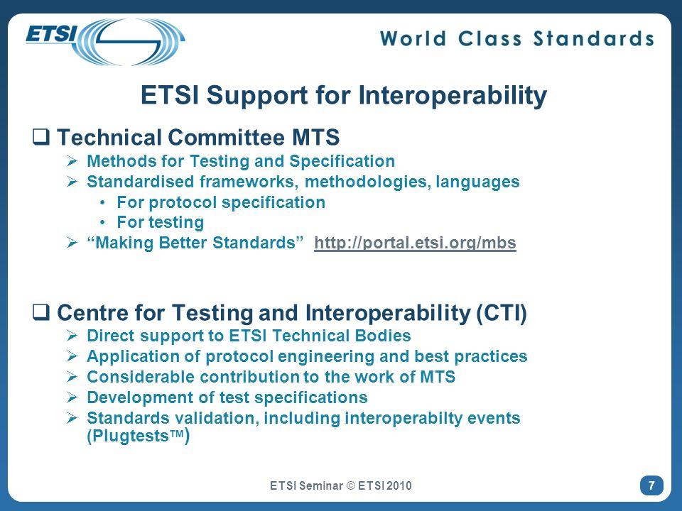 IPv6 (TC MTS) Core, Security, Mobility, Transitioning IMS (TC INT & TC TISPAN) Interoperability, Network Integration, ISDN Interworking, Supplementary Services WiMAX (TC BRAN & WiMAX Forum) Conformance (PCT, NCT), Interoperability Intelligent transport (TC ITS) Direct Short Range Communication (DSRC) LTE (3GPP) UE conformance DMR/DPMR (TC ERM) Terminal conformance SIP (TC MTS) RFC 3261 UA and Proxy conformance Some ETSI TTCN-3 Test Suites ETSI Seminar © ETSI 2010 38