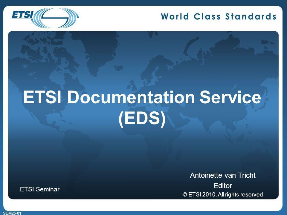 SEM25-01 ETSI Documentation Service (EDS) Antoinette van Tricht Editor © ETSI 2010.