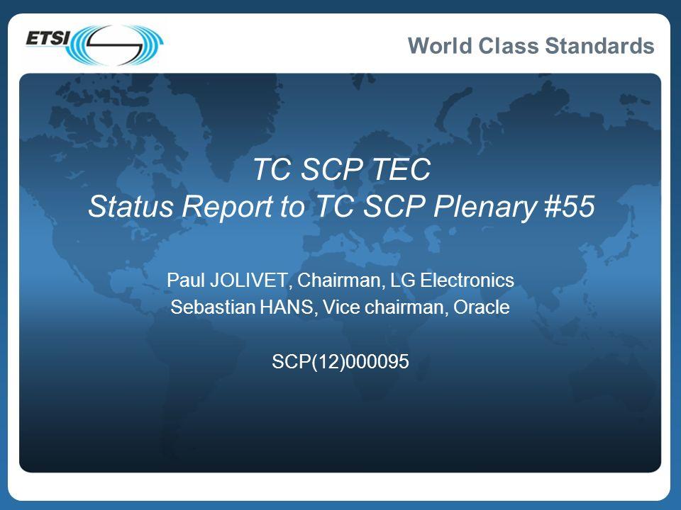 World Class Standards TC SCP TEC Status Report to TC SCP Plenary #55 Paul JOLIVET, Chairman, LG Electronics Sebastian HANS, Vice chairman, Oracle SCP(12)000095